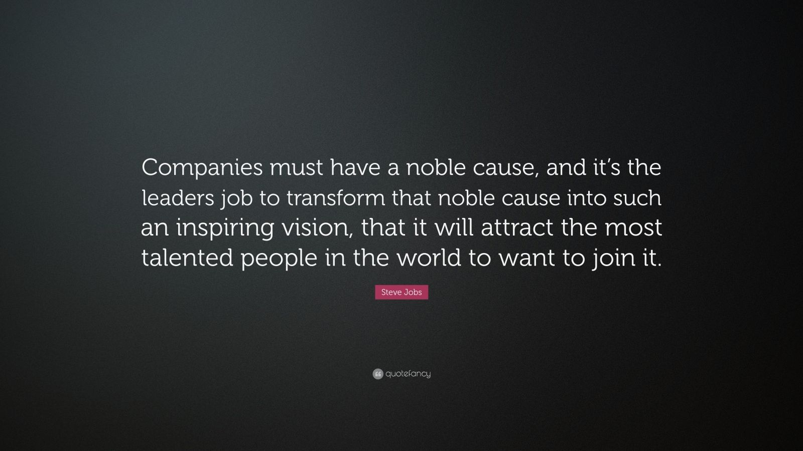 "Steve Jobs Quote: ""Companies must have a noble cause, and it's the leaders job to transform that noble cause into such an inspiring vision, that it will attract the most talented people in the world to want to join it."""