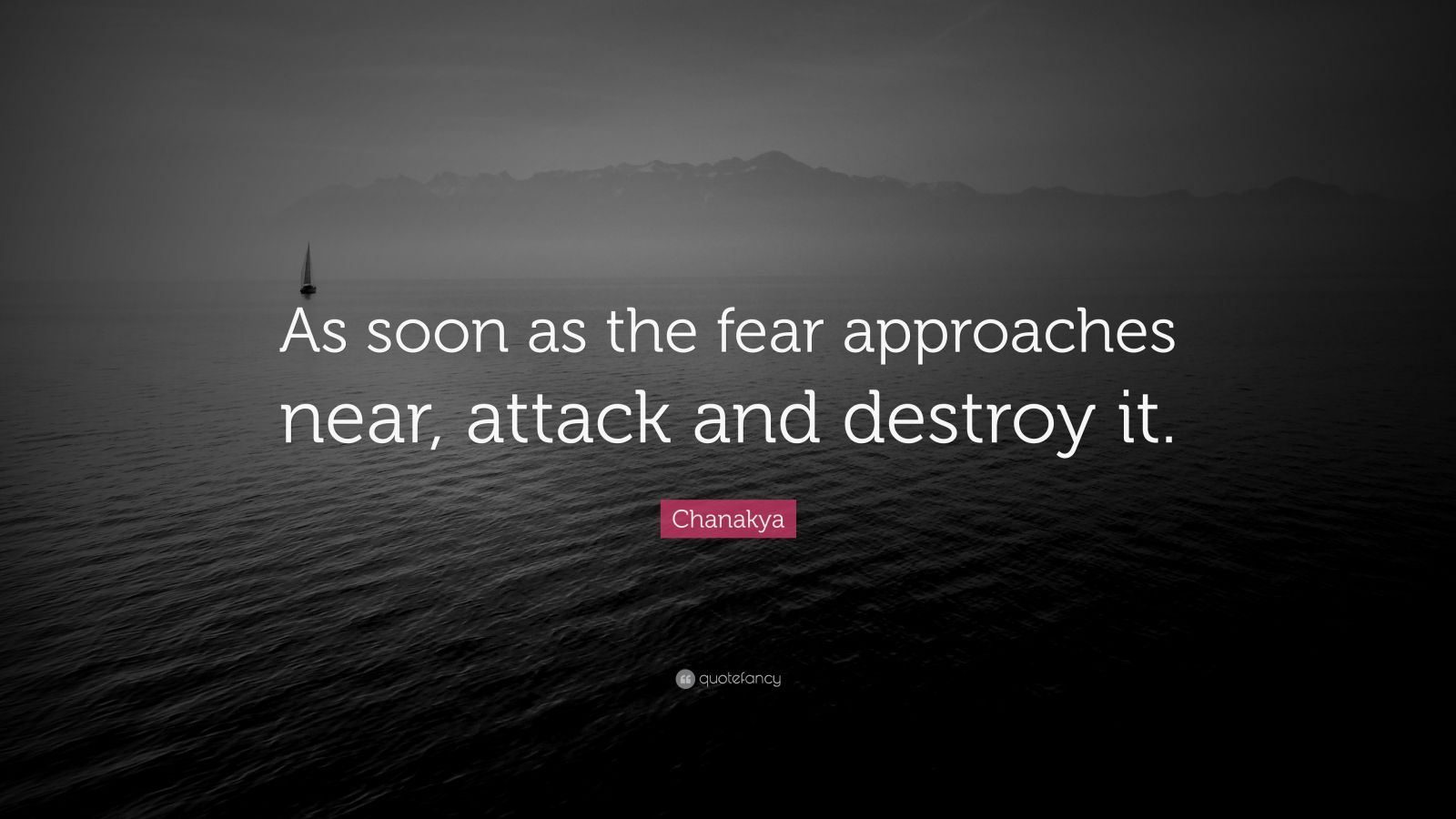 """Chanakya Quote: """"As soon as the fear approaches near, attack and destroy it."""""""
