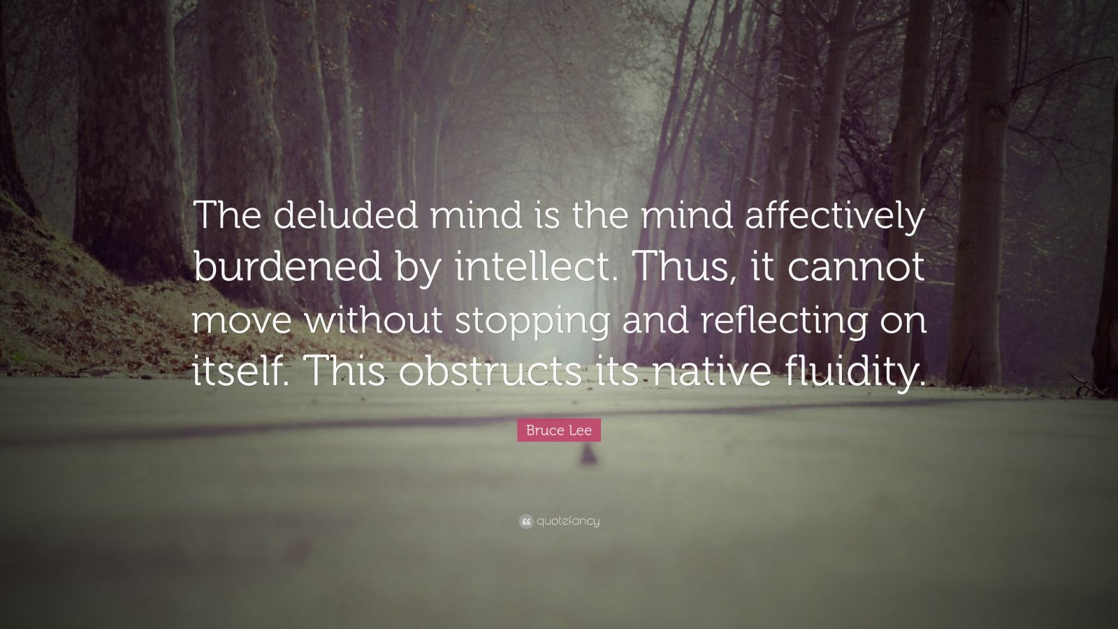 """Bruce Lee Quote: """"The deluded mind is the mind affectively burdened by intellect. Thus, it cannot move without stopping and reflecting on itself. This obstructs its native fluidity."""""""