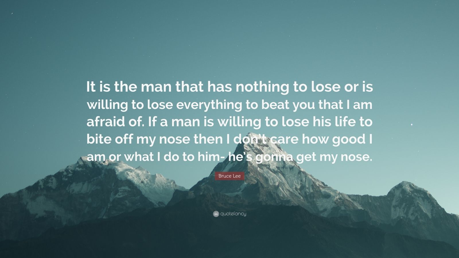 "Bruce Lee Quote: ""It is the man that has nothing to lose or is willing to lose everything to beat you that I am afraid of. If a man is willing to lose his life to bite off my nose then I don't care how good I am or what I do to him- he's gonna get my nose."""