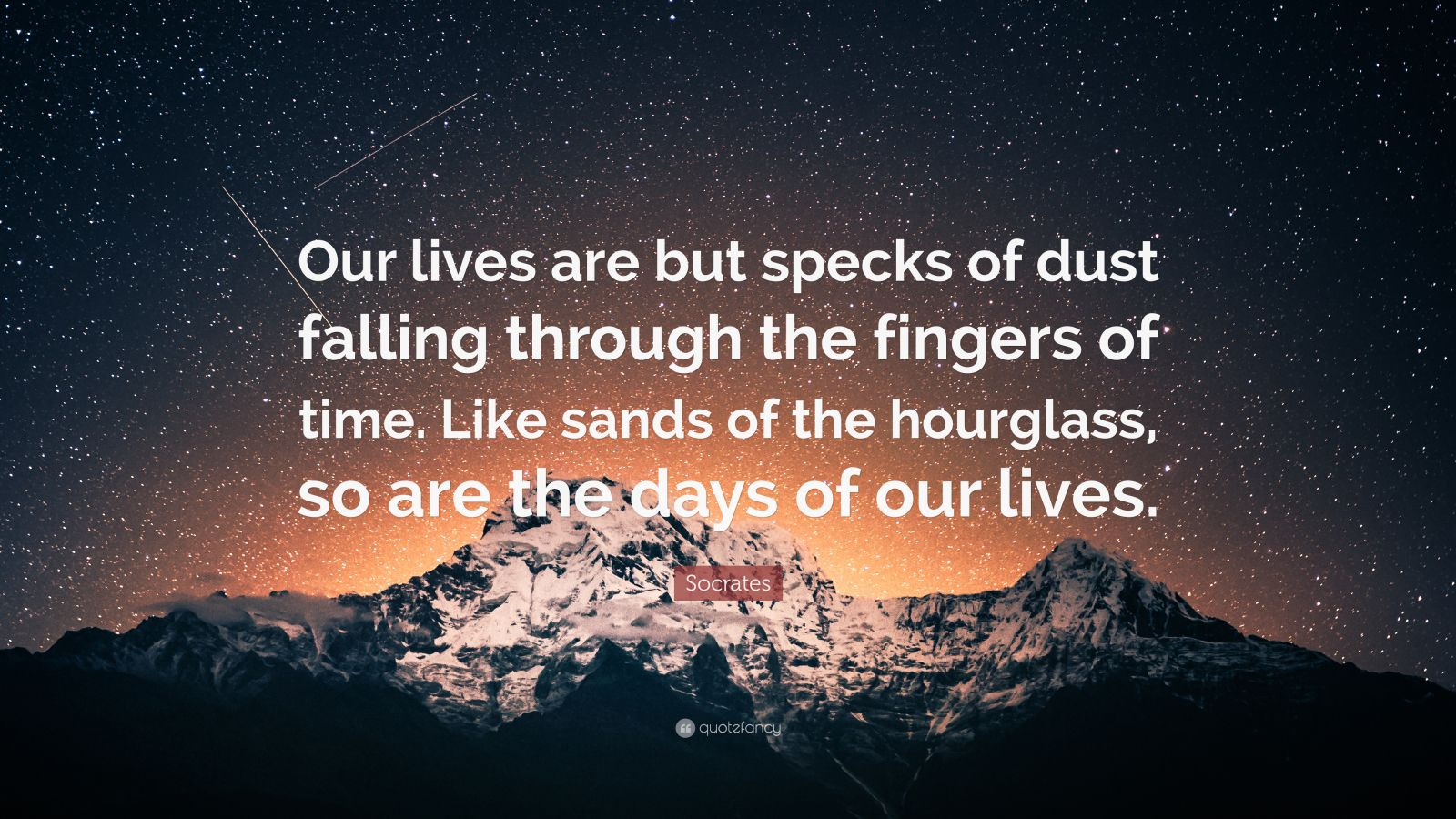 "Socrates Quote: ""Our lives are but specks of dust falling through the fingers of time. Like sands of the hourglass, so are the days of our lives."""