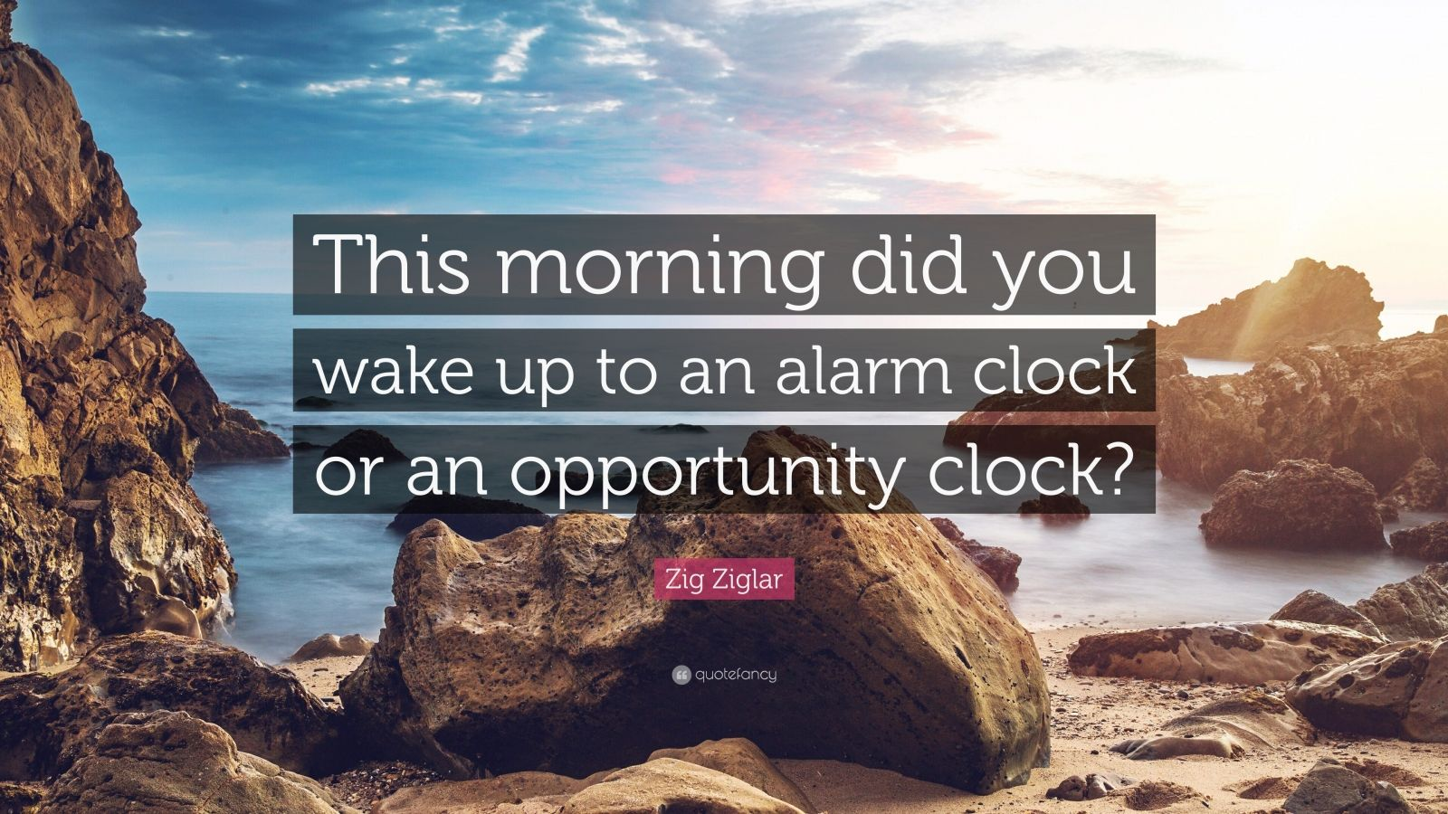 "Zig Ziglar Quote: ""This morning did you wake up to an alarm clock or an opportunity clock?"""
