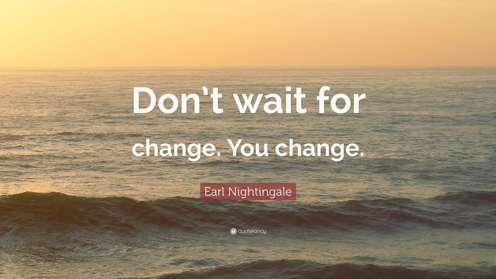"Earl Nightingale Quote: ""Don't wait for change. You change."""