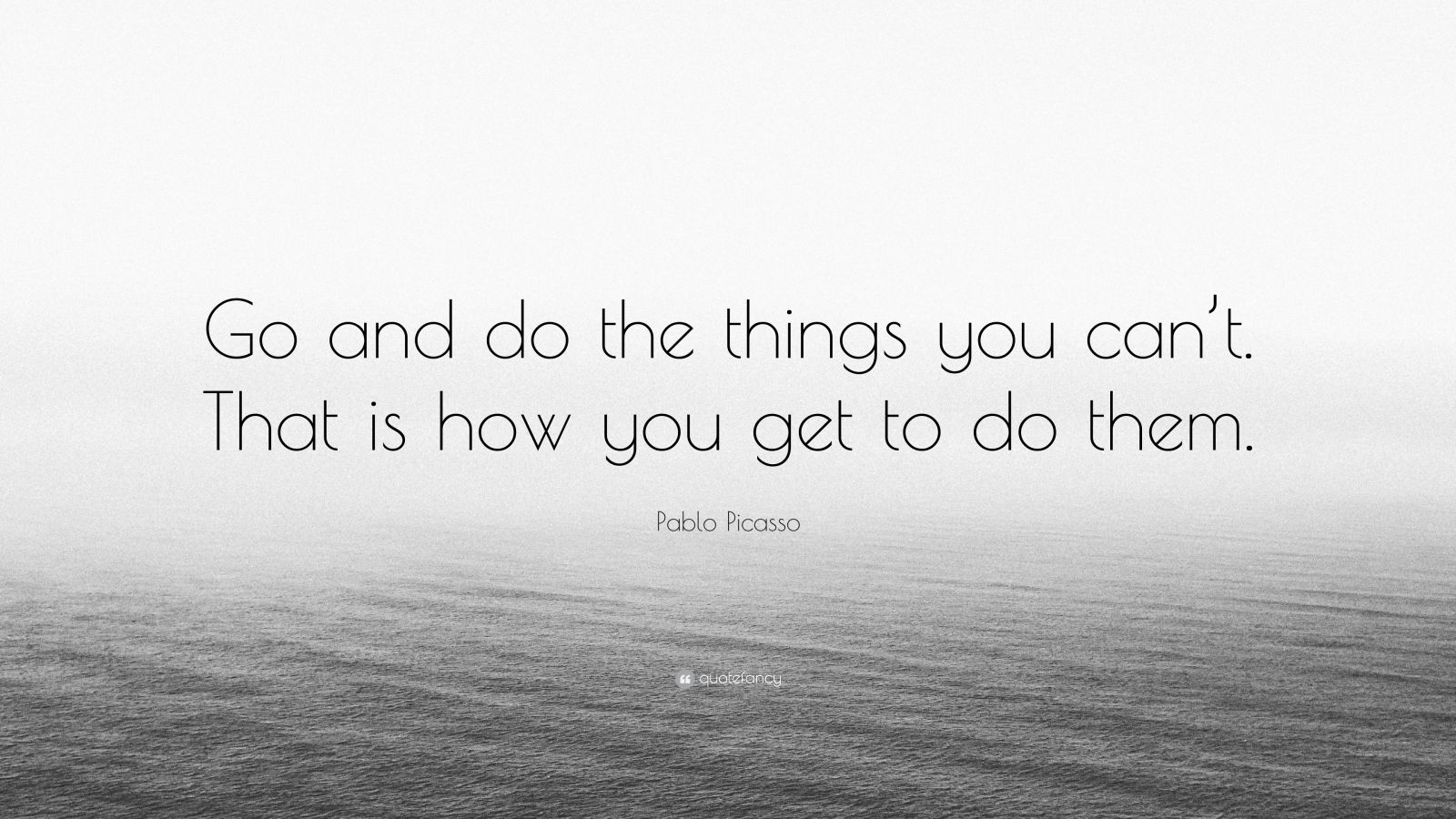 """Pablo Picasso Quote: """"Go and do the things you can't. That is how you get to do them."""""""