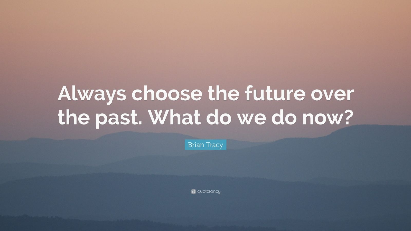 """Brian Tracy Quote: """"Always choose the future over the past. What do we do now?"""""""