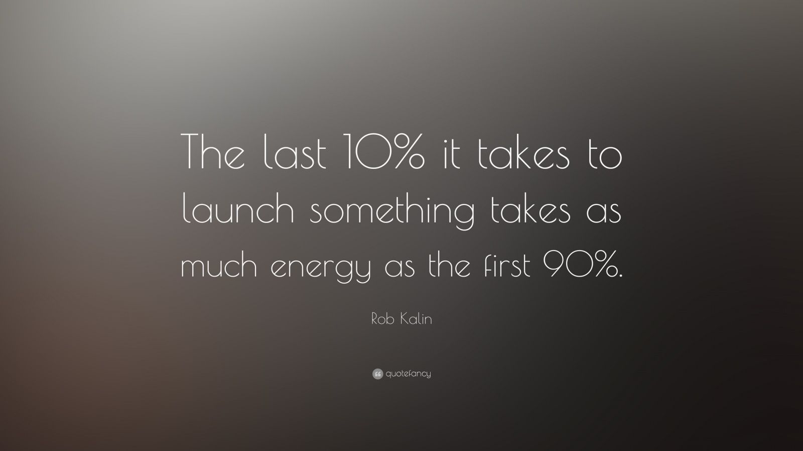 "Rob Kalin Quote: ""The last 10% it takes to launch something takes as much energy as the first 90%."""