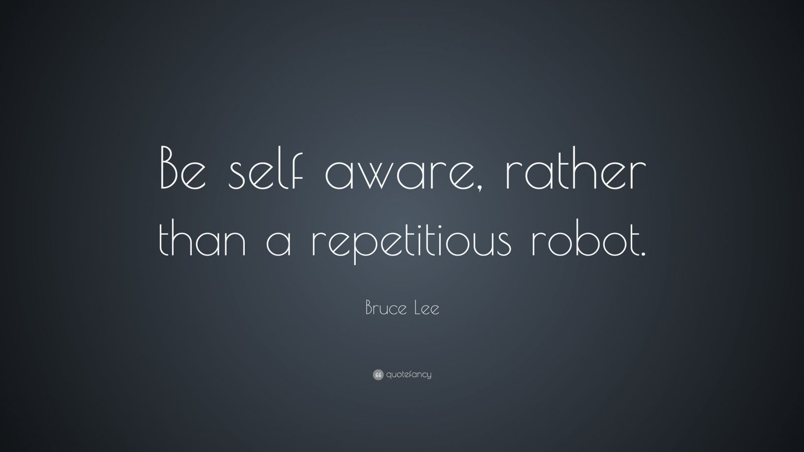 Bruce Lee Quote: Be self aware, rather than a repetitious robot.