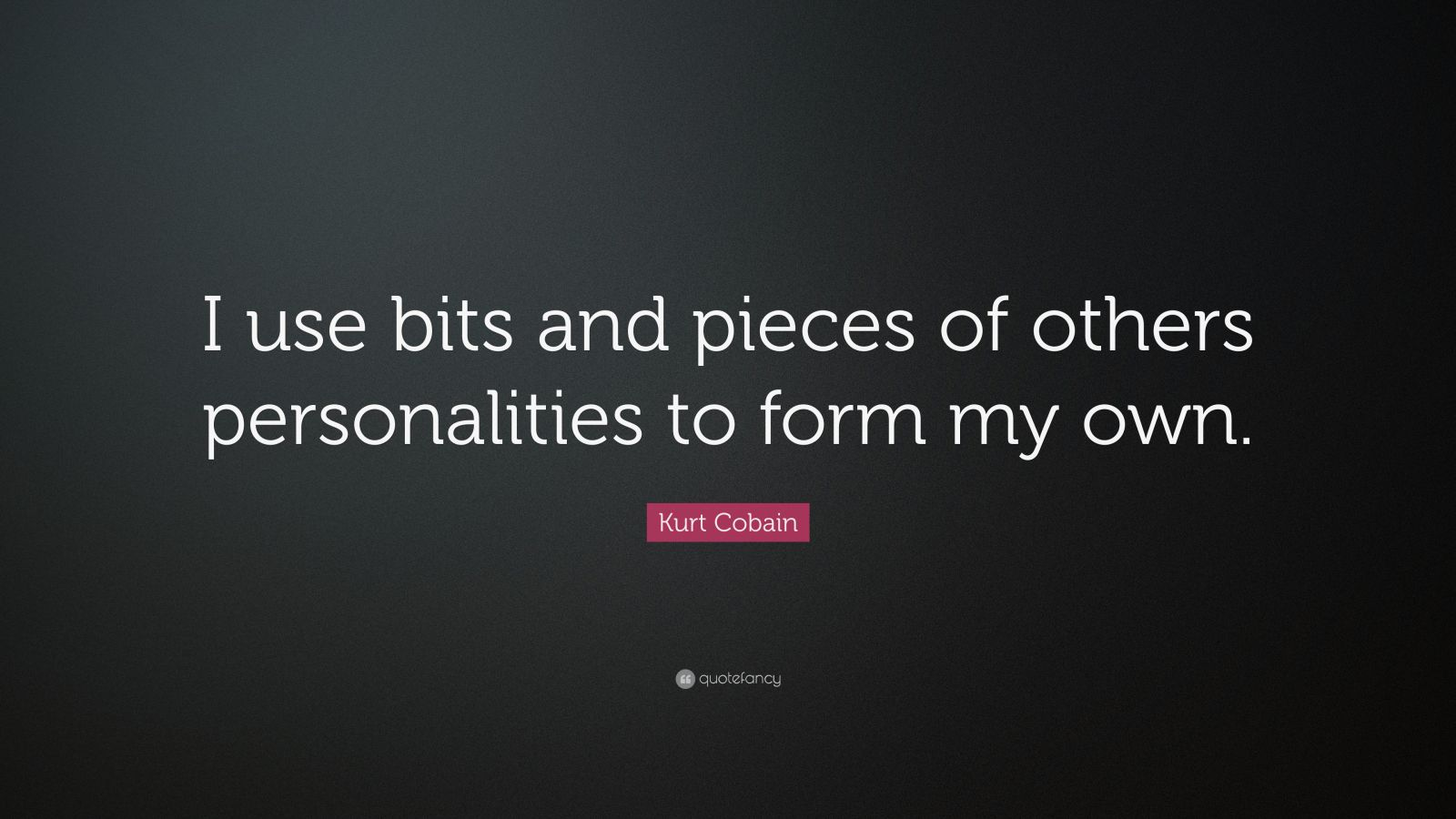 """Kurt Cobain Quote: """"I use bits and pieces of others personalities to form my own."""""""