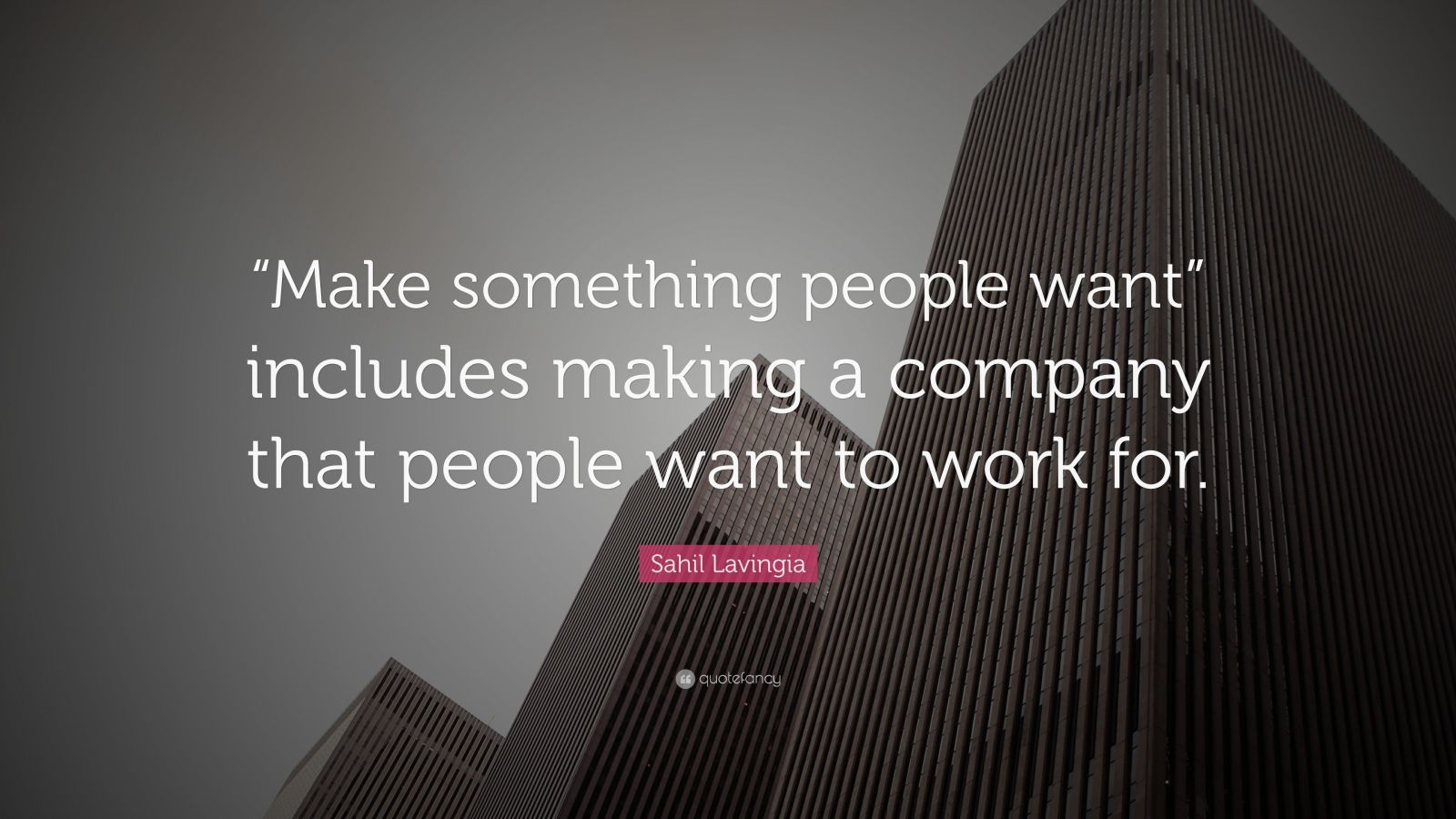 "Sahil Lavingia Quote: """"Make something people want"" includes making a company that people want to work for."""