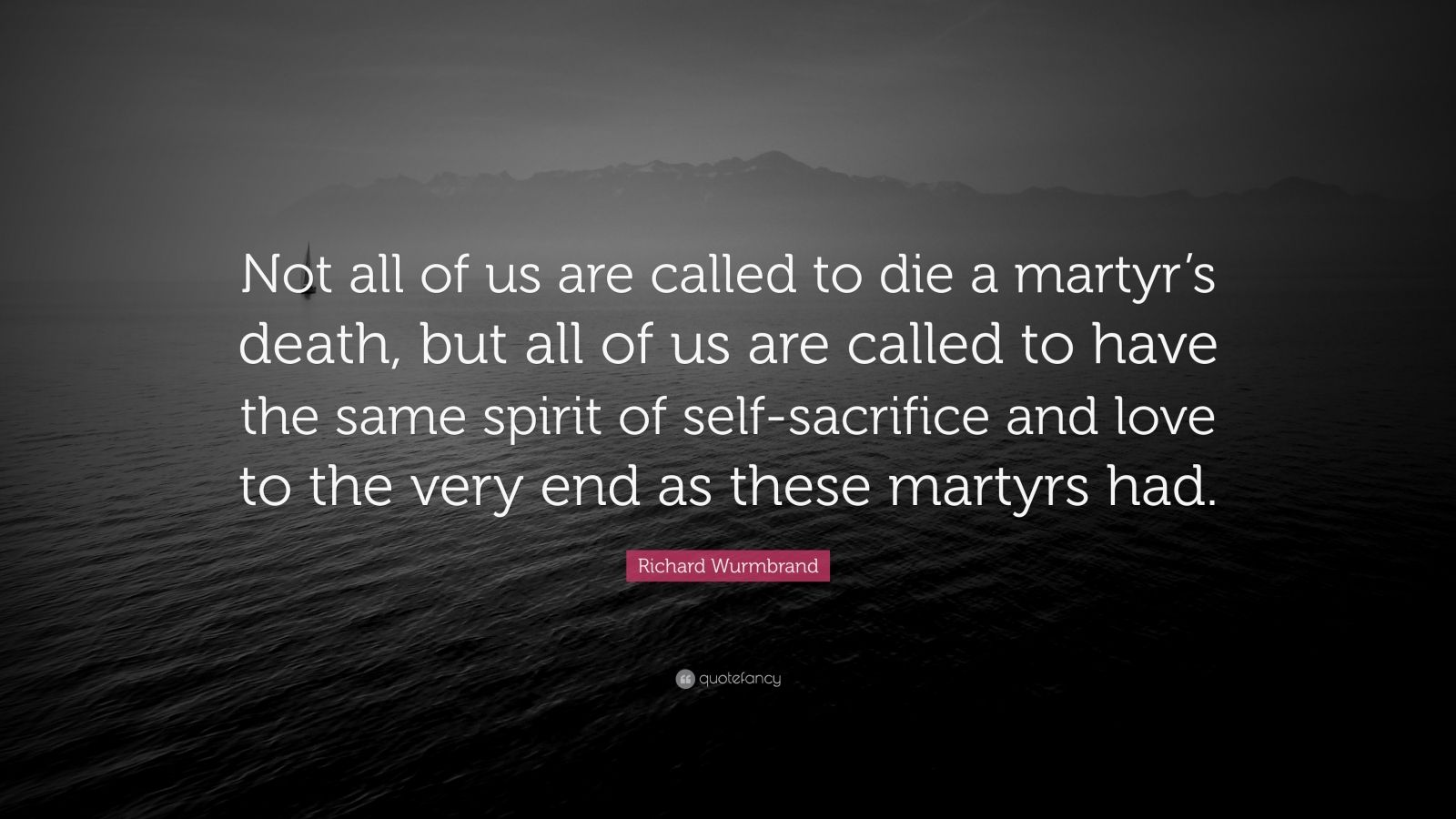 """Richard Wurmbrand Quote: """"Not all of us are called to die a martyr's death, but all of us are called to have the same spirit of self-sacrifice and love to the very end as these martyrs had."""""""