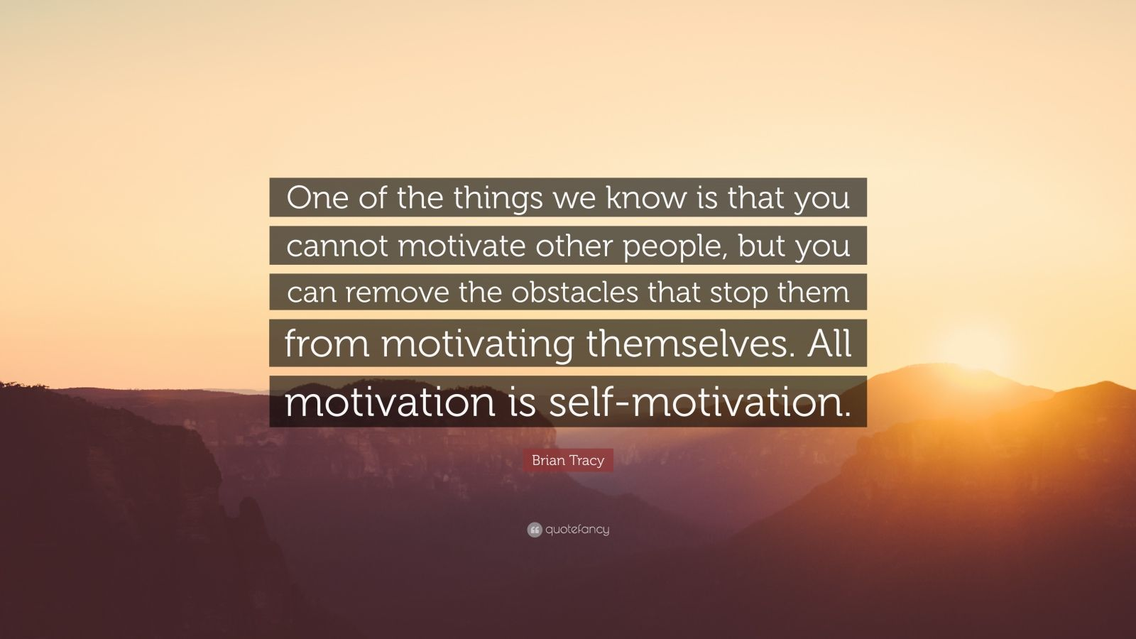 """Brian Tracy Quote: """"One of the things we know is that you cannot motivate other people, but you can remove the obstacles that stop them from motivating themselves. All motivation is self-motivation."""""""