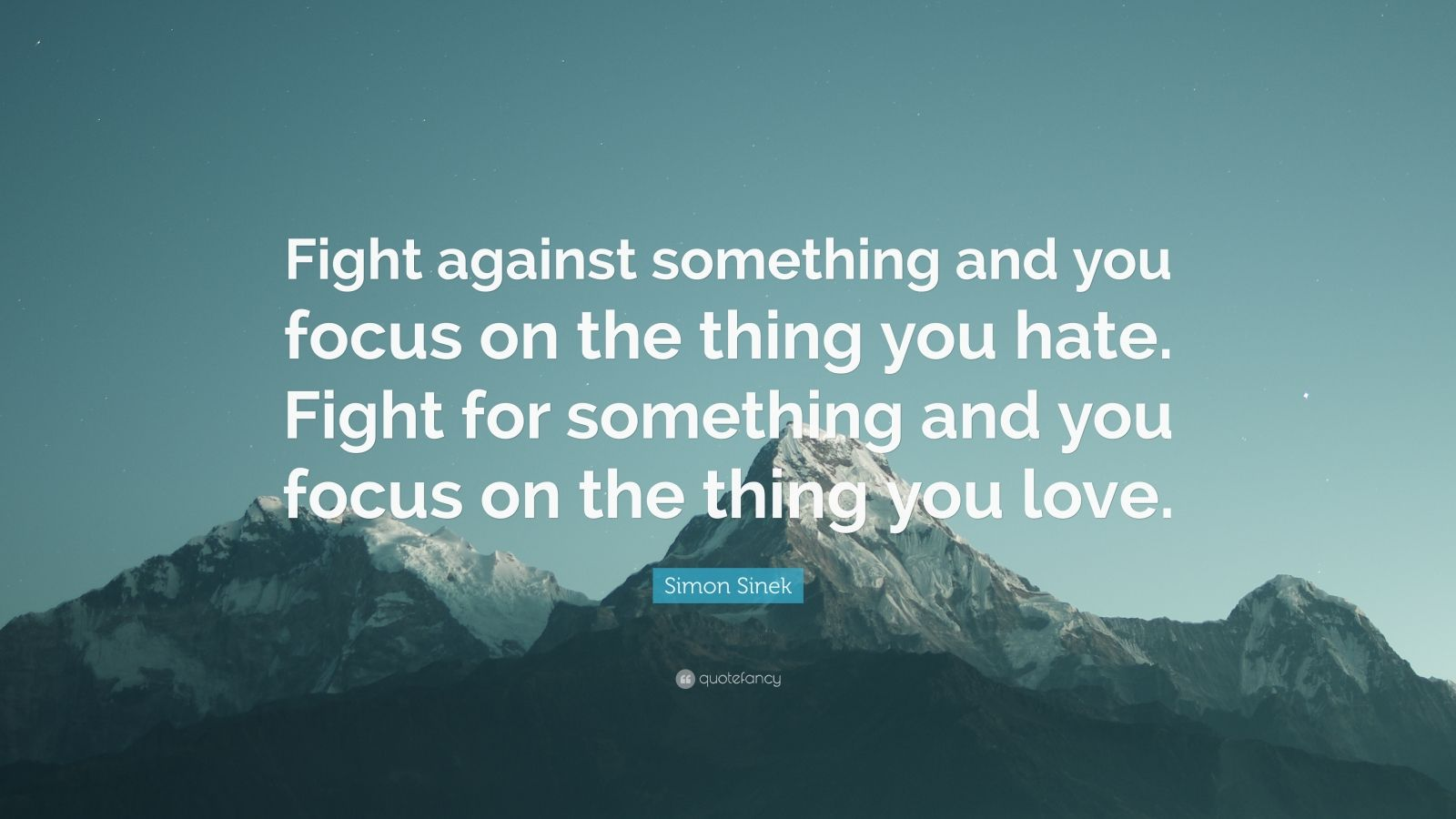 "Simon Sinek Quote: ""Fight against something and you focus on the thing you hate. Fight for something and you focus on the thing you love."""