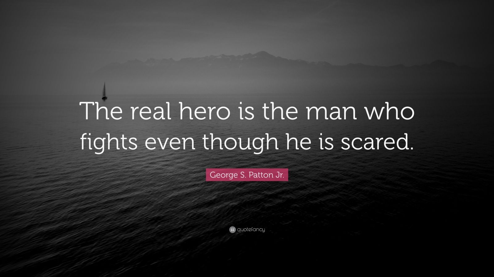 "George S. Patton Jr. Quote: ""The real hero is the man who fights even though he is scared."""