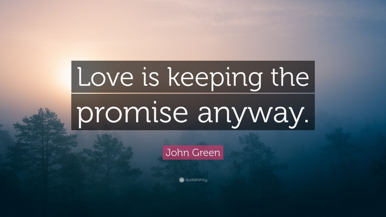 "John Green Quote: ""Love is keeping the promise anyway."""