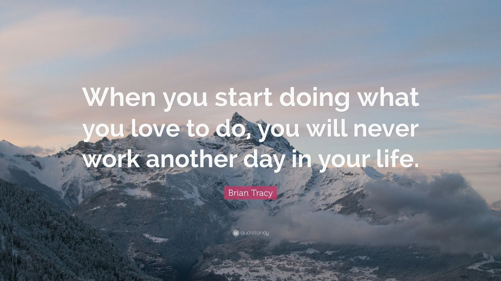 "Brian Tracy Quote: ""When you start doing what you love to do, you will never work another day in your life."""