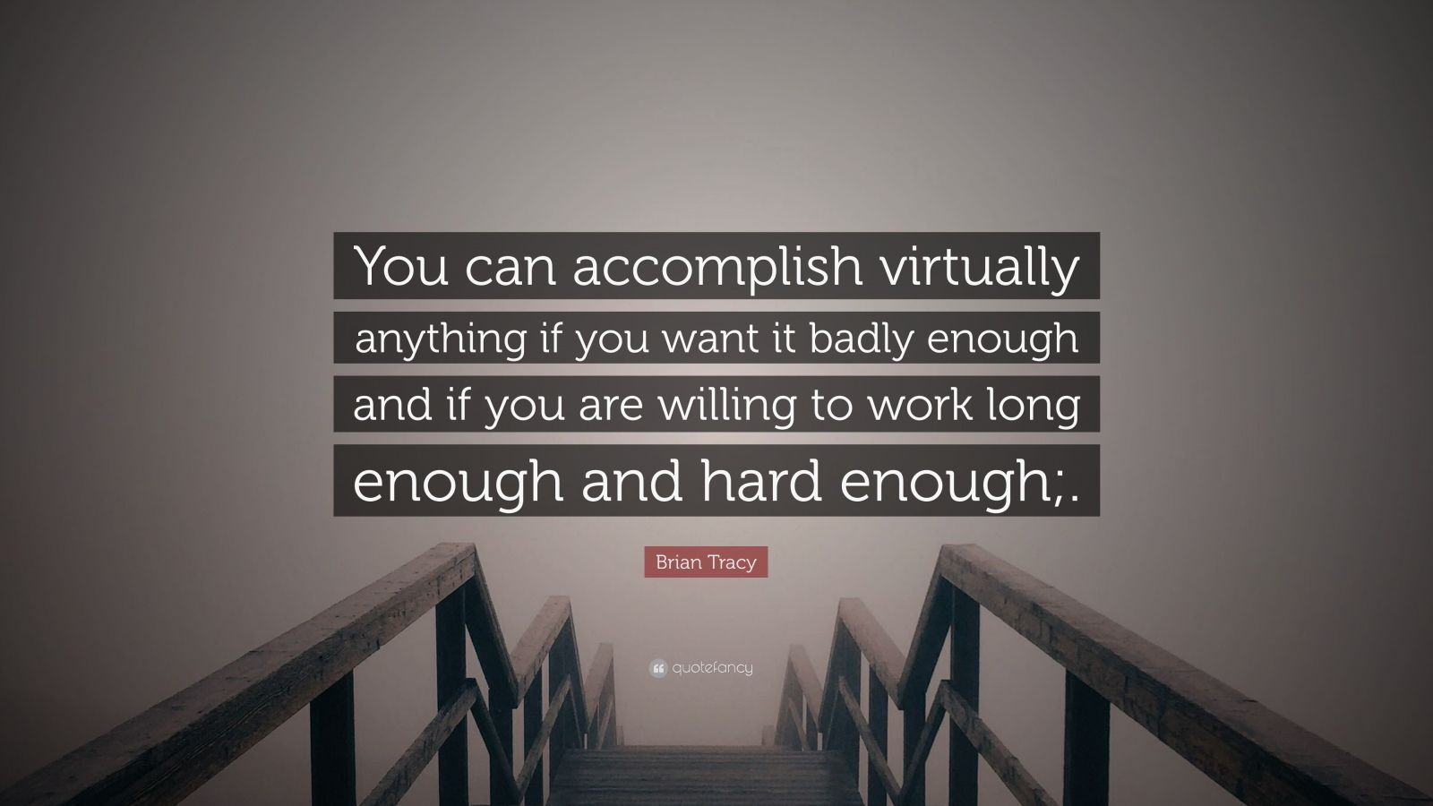 "Brian Tracy Quote: ""You can accomplish virtually anything if you want it badly enough and if you are willing to work long enough and hard enough;."""