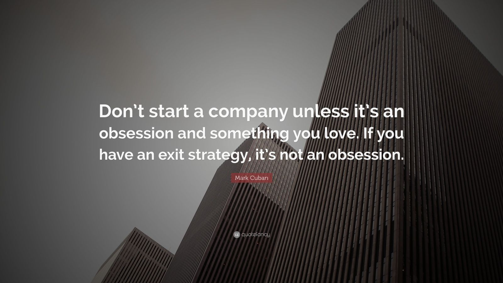 "Mark Cuban Quote: ""Don't start a company unless it's an obsession and something you love. If you have an exit strategy, it's not an obsession."""