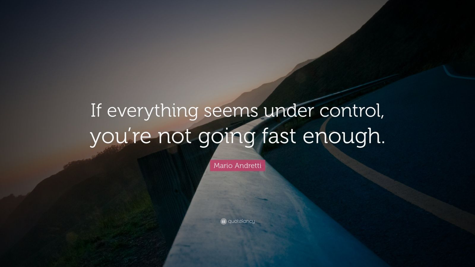 "Mario Andretti Quote: ""If everything seems under control, you're not going fast enough."""