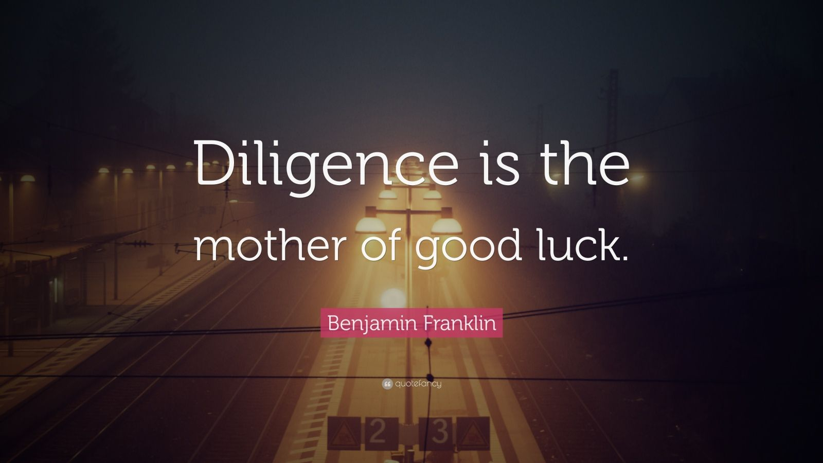 "Benjamin Franklin Quote: ""Diligence is the mother of good luck."""