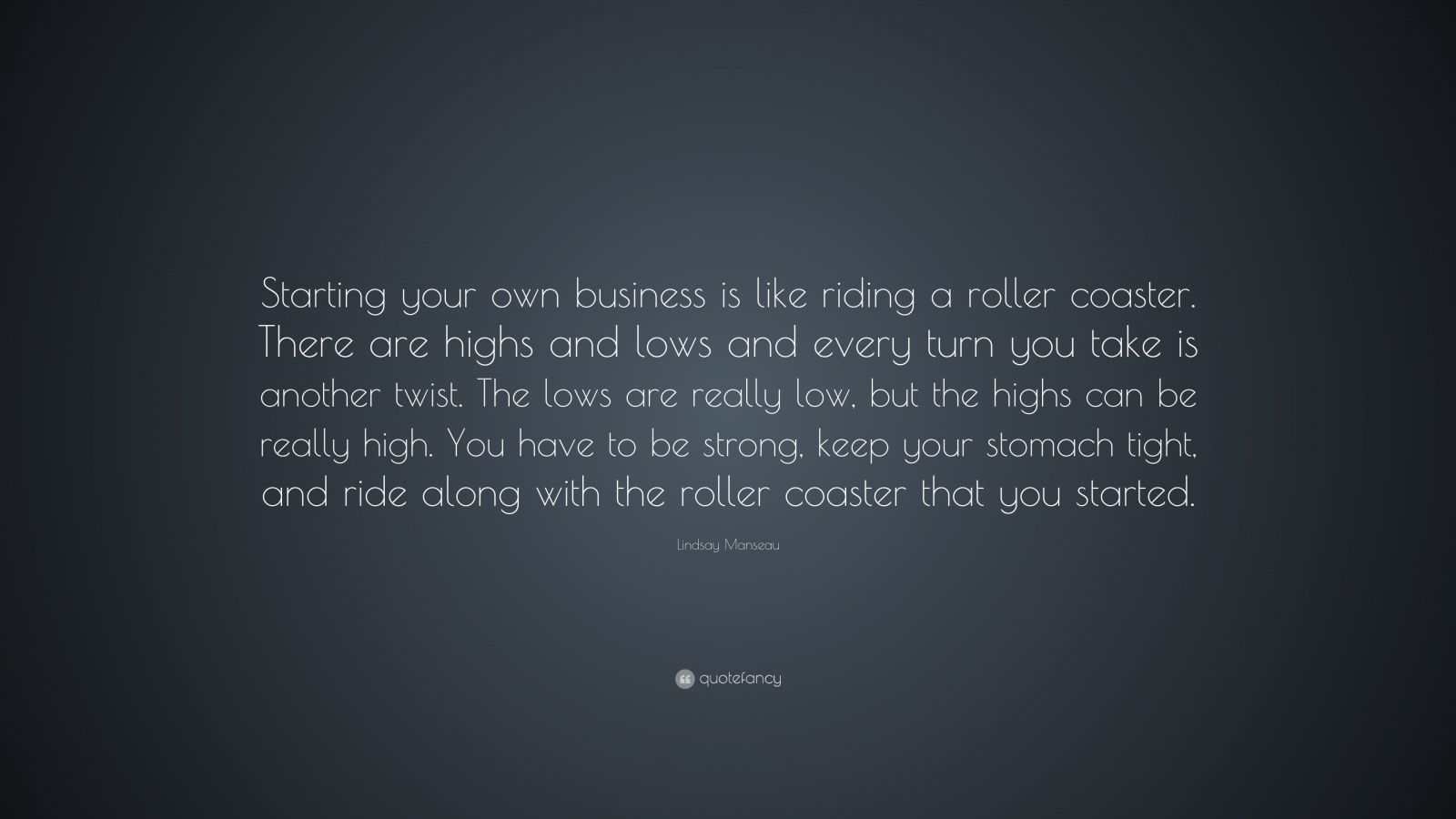 "Lindsay Manseau Quote: ""Starting your own business is like riding a roller coaster. There are highs and lows and every turn you take is another twist. The lows are really low, but the highs can be really high. You have to be strong, keep your stomach tight, and ride along with the roller coaster that you started."""