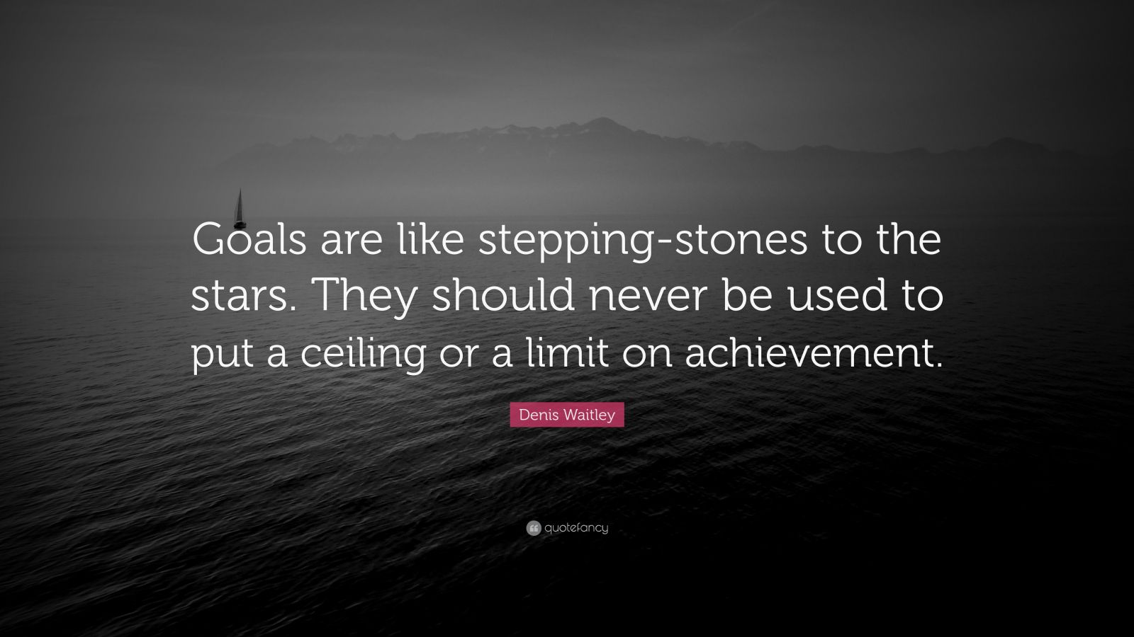 "Denis Waitley Quote: ""Goals are like stepping-stones to the stars. They should never be used to put a ceiling or a limit on achievement."""