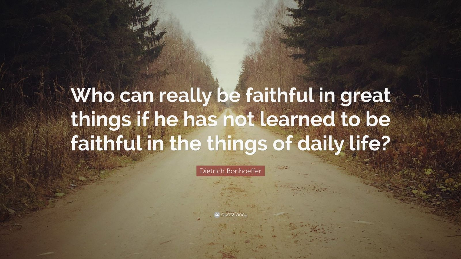 "Dietrich Bonhoeffer Quote: ""Who can really be faithful in great things if he has not learned to be faithful in the things of daily life?"""