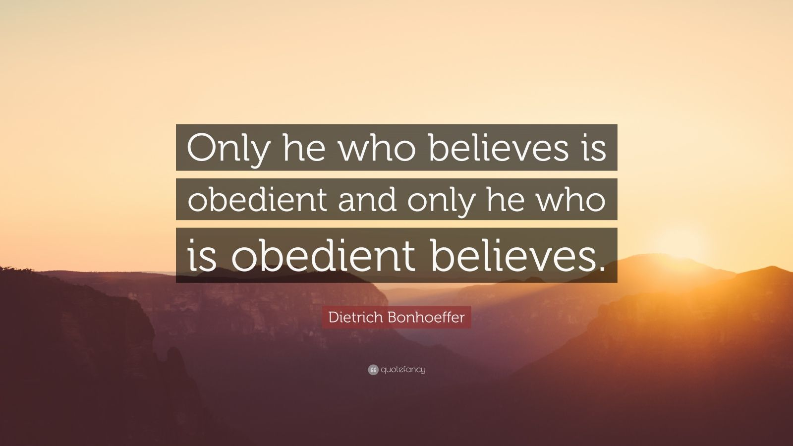 """Dietrich Bonhoeffer Quote: """"Only he who believes is obedient and only he who is obedient believes."""""""