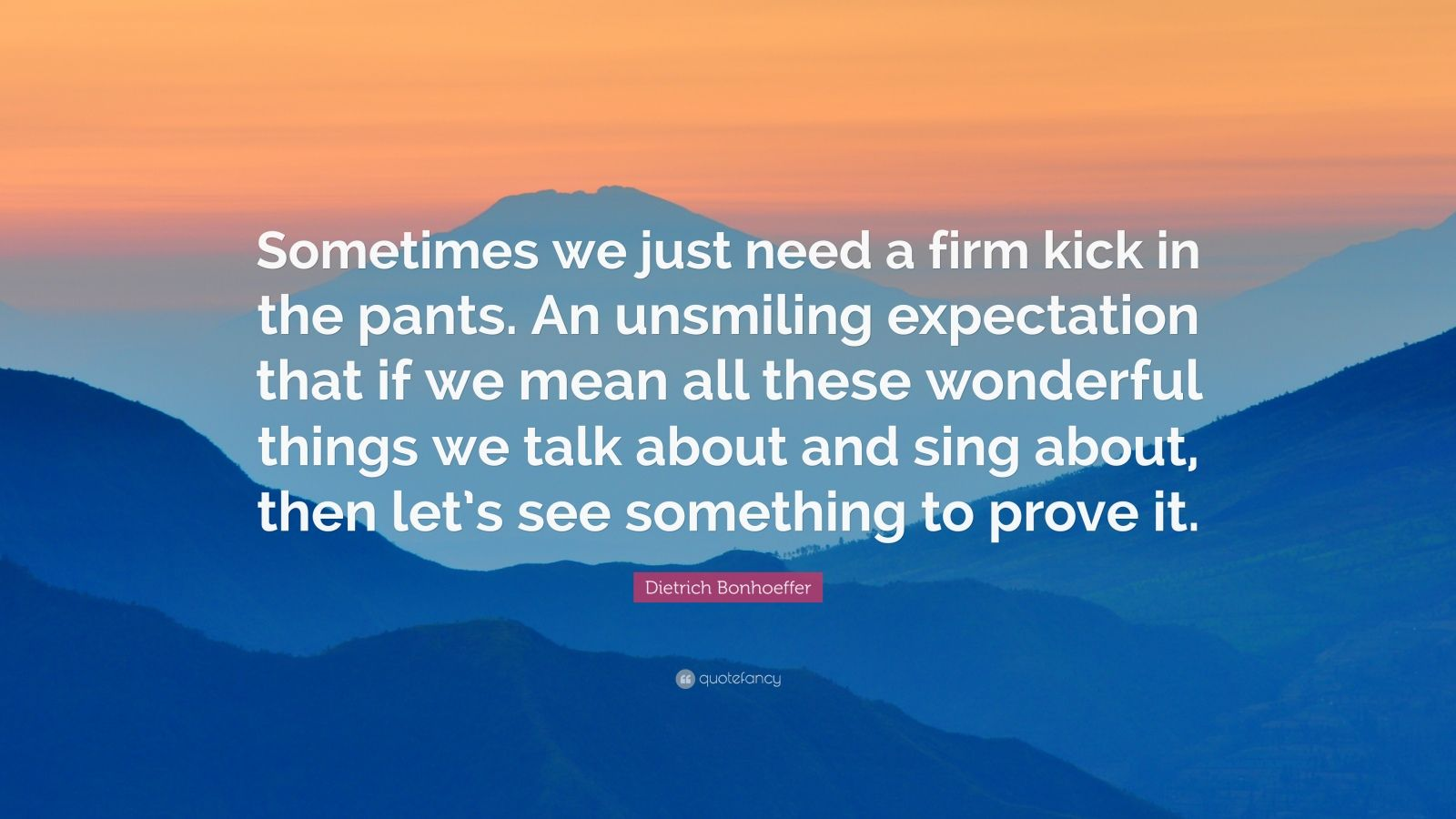 """Dietrich Bonhoeffer Quote: """"Sometimes we just need a firm kick in the pants. An unsmiling expectation that if we mean all these wonderful things we talk about and sing about, then let's see something to prove it."""""""