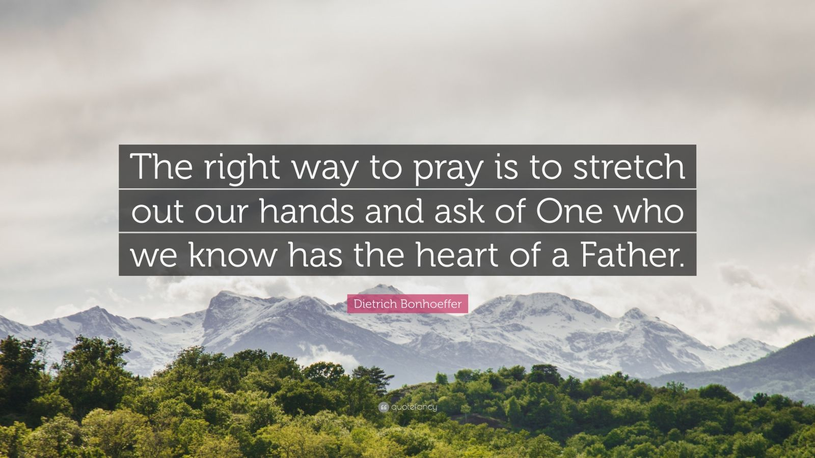 "Dietrich Bonhoeffer Quote: ""The right way to pray is to stretch out our hands and ask of One who we know has the heart of a Father."""