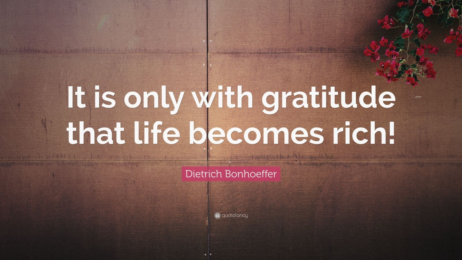 "Dietrich Bonhoeffer Quote: ""It is only with gratitude that life becomes rich!"""