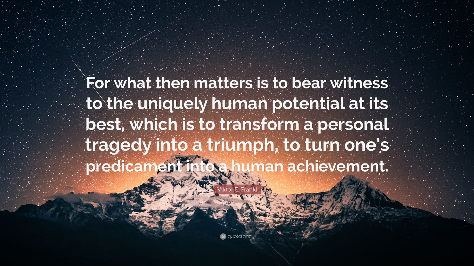 """Viktor E. Frankl Quote: """"For what then matters is to bear witness to the uniquely human potential at its best, which is to transform a personal tragedy into a triumph, to turn one's predicament into a human achievement."""""""