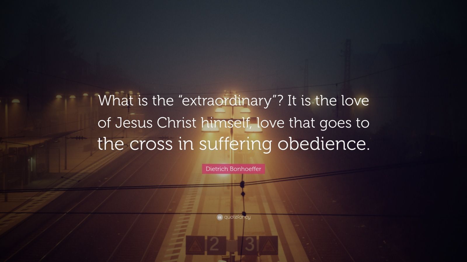 """Dietrich Bonhoeffer Quote: """"What is the """"extraordinary""""? It is the love of Jesus Christ himself, love that goes to the cross in suffering obedience."""""""