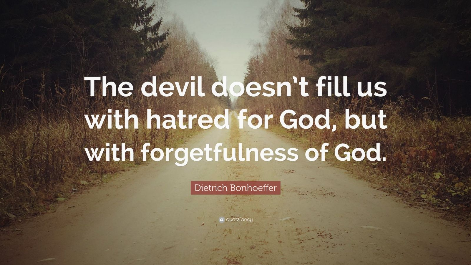 "Dietrich Bonhoeffer Quote: ""The devil doesn't fill us with hatred for God, but with forgetfulness of God."""