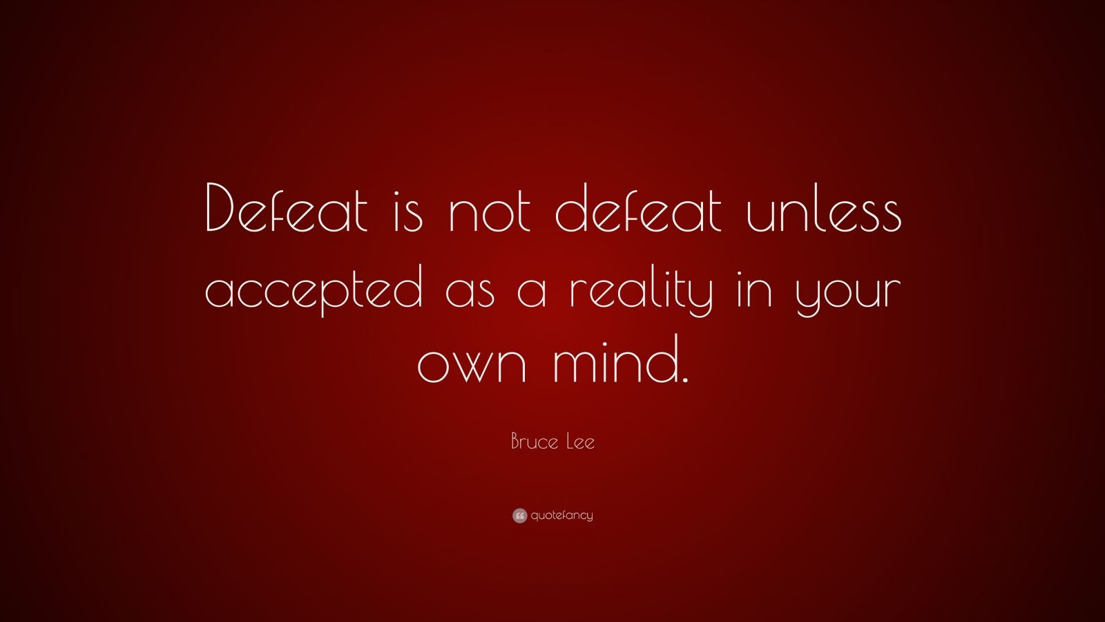 "Bruce Lee Quote: ""Defeat is not defeat unless accepted as a reality in your own mind."""