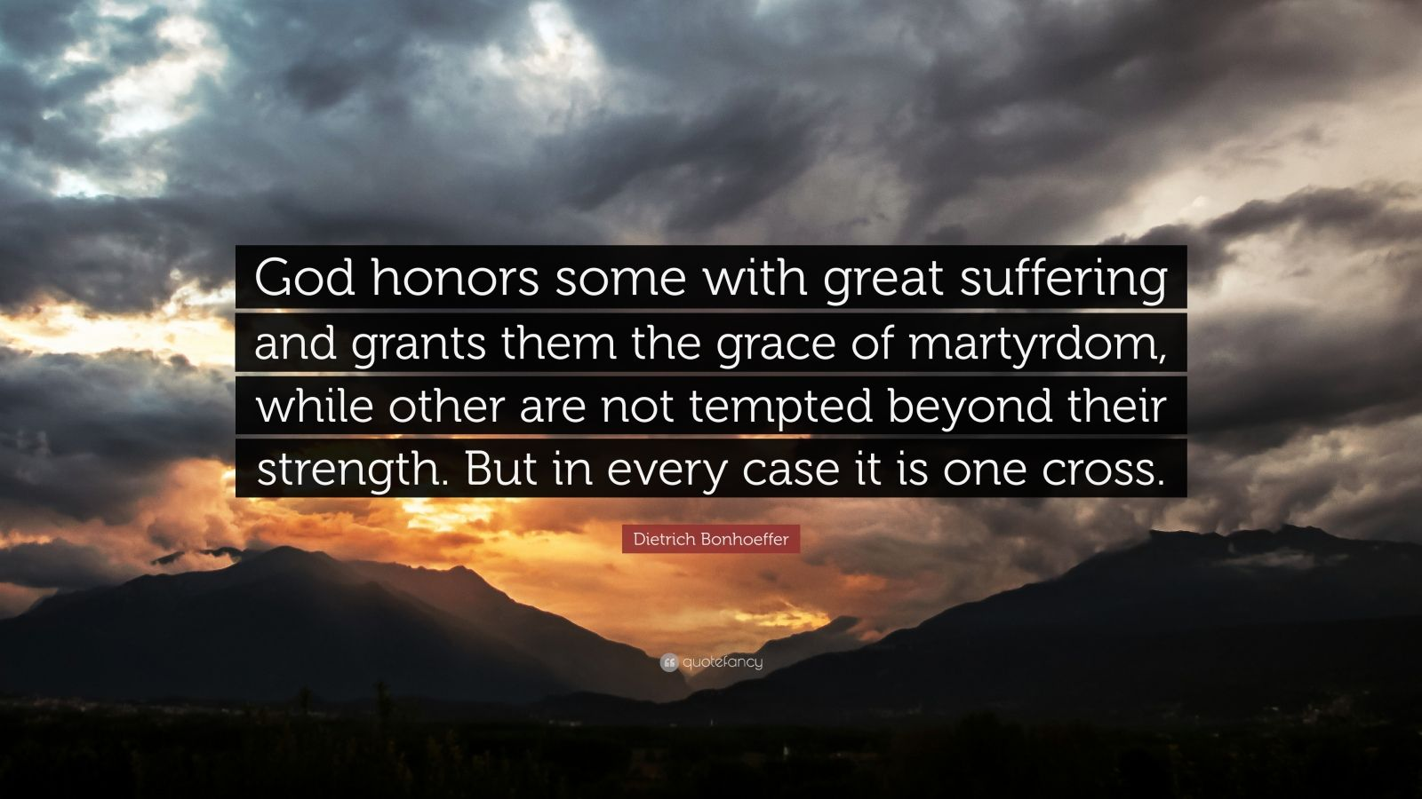 "Dietrich Bonhoeffer Quote: ""God honors some with great suffering and grants them the grace of martyrdom, while other are not tempted beyond their strength. But in every case it is one cross."""