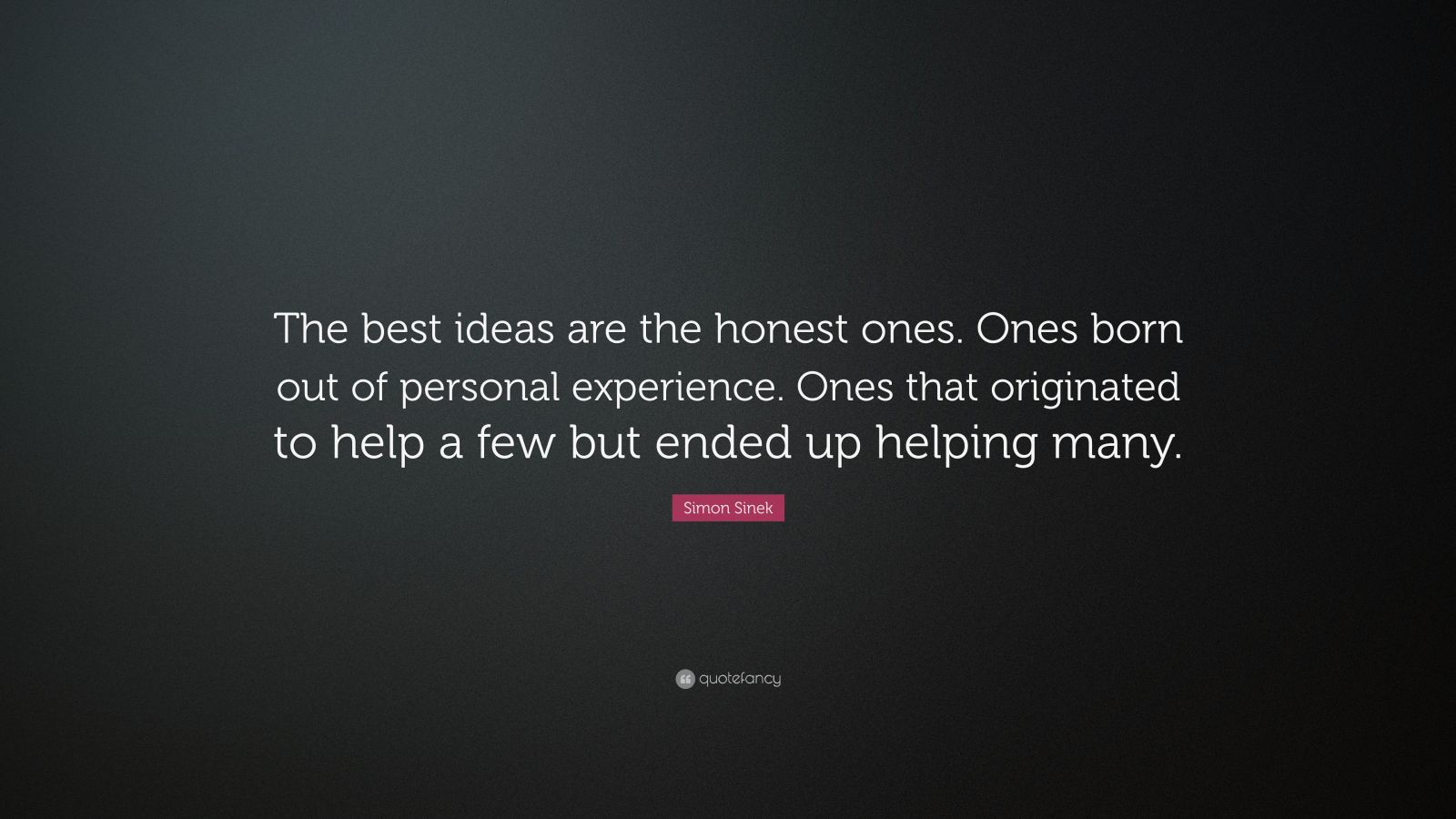 """Simon Sinek Quote: """"The best ideas are the honest ones. Ones born out of personal experience. Ones that originated to help a few but ended up helping many."""""""