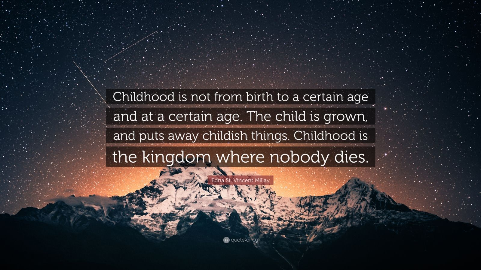 """Edna St. Vincent Millay Quote: """"Childhood is not from birth to a certain age and at a certain age. The child is grown, and puts away childish things. Childhood is the kingdom where nobody dies."""""""