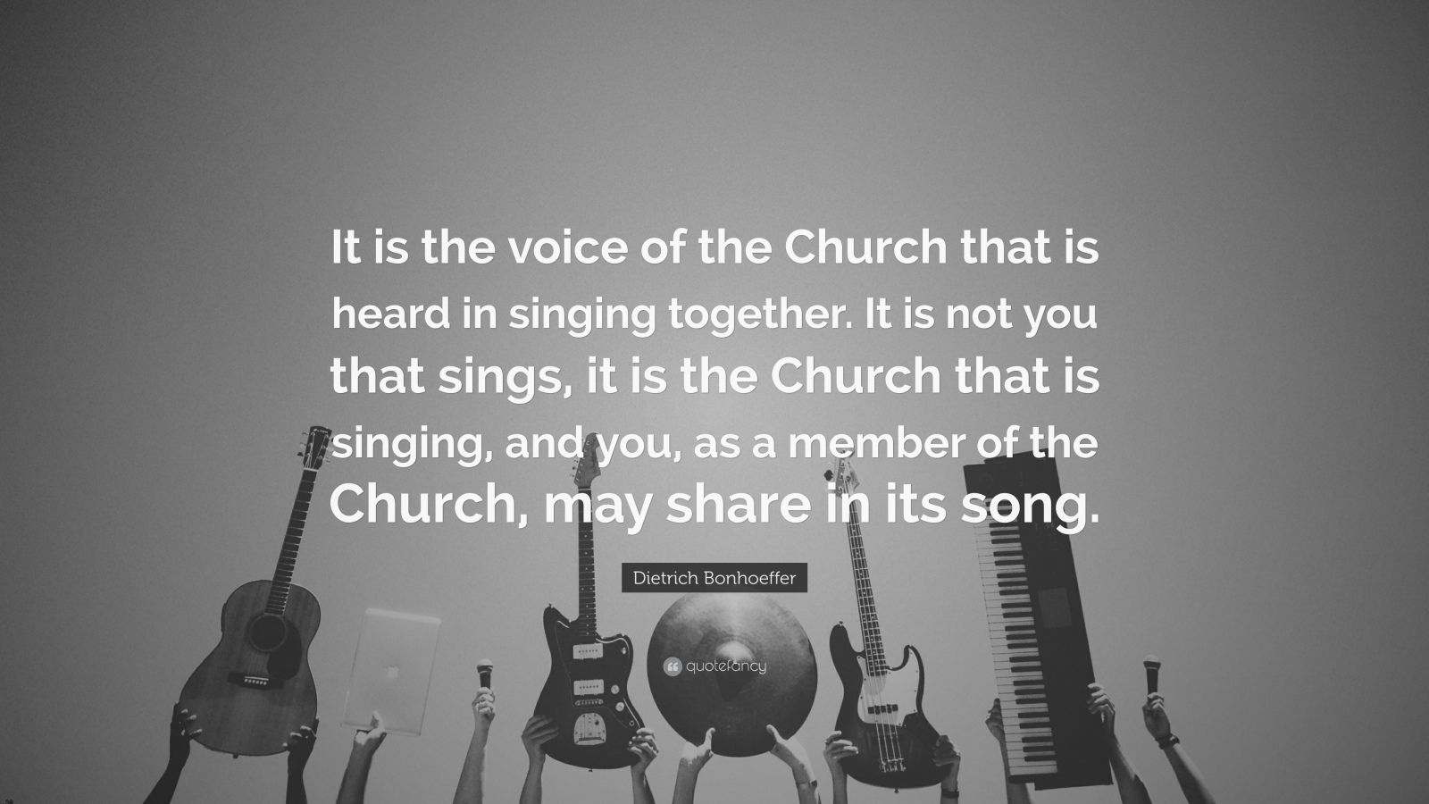"Dietrich Bonhoeffer Quote: ""It is the voice of the Church that is heard in singing together. It is not you that sings, it is the Church that is singing, and you, as a member of the Church, may share in its song."""