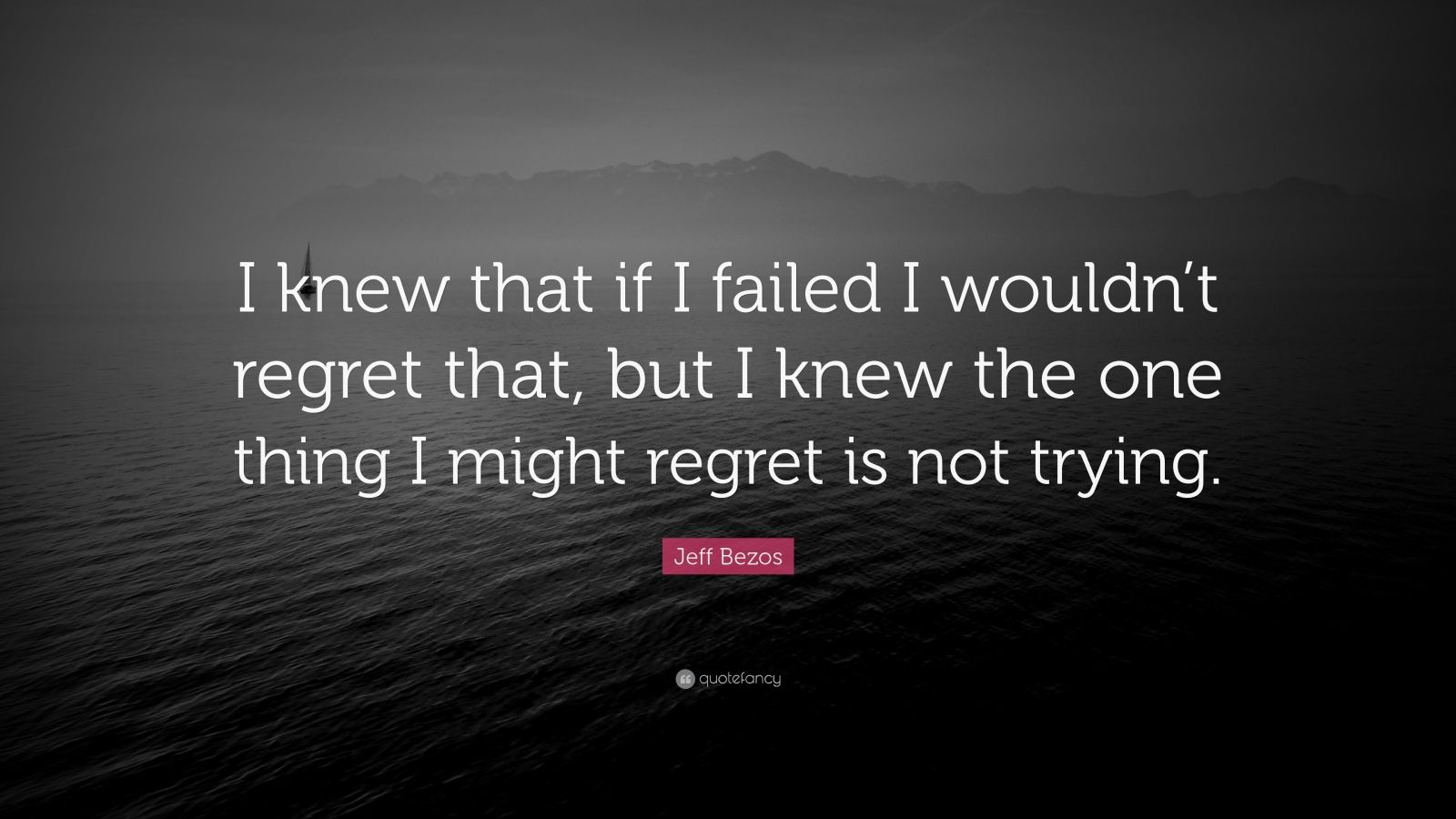 "Jeff Bezos Quote: ""I knew that if I failed I wouldn't regret that, but I knew the one thing I might regret is not trying."""