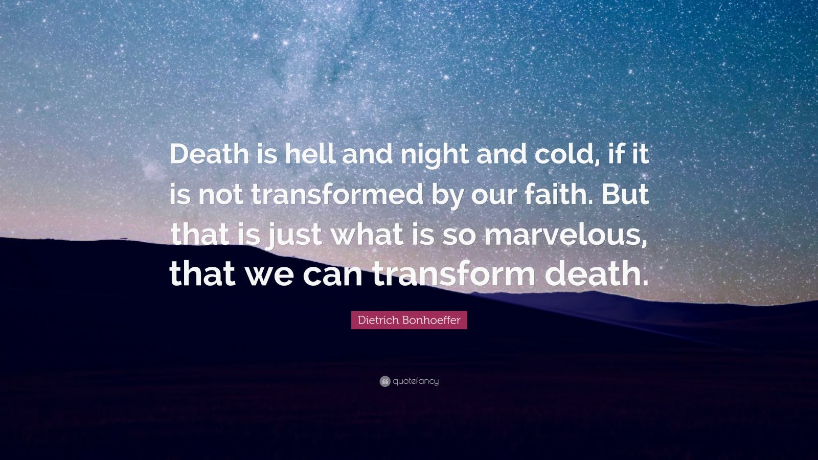 """Dietrich Bonhoeffer Quote: """"Death is hell and night and cold, if it is not transformed by our faith. But that is just what is so marvelous, that we can transform death."""""""