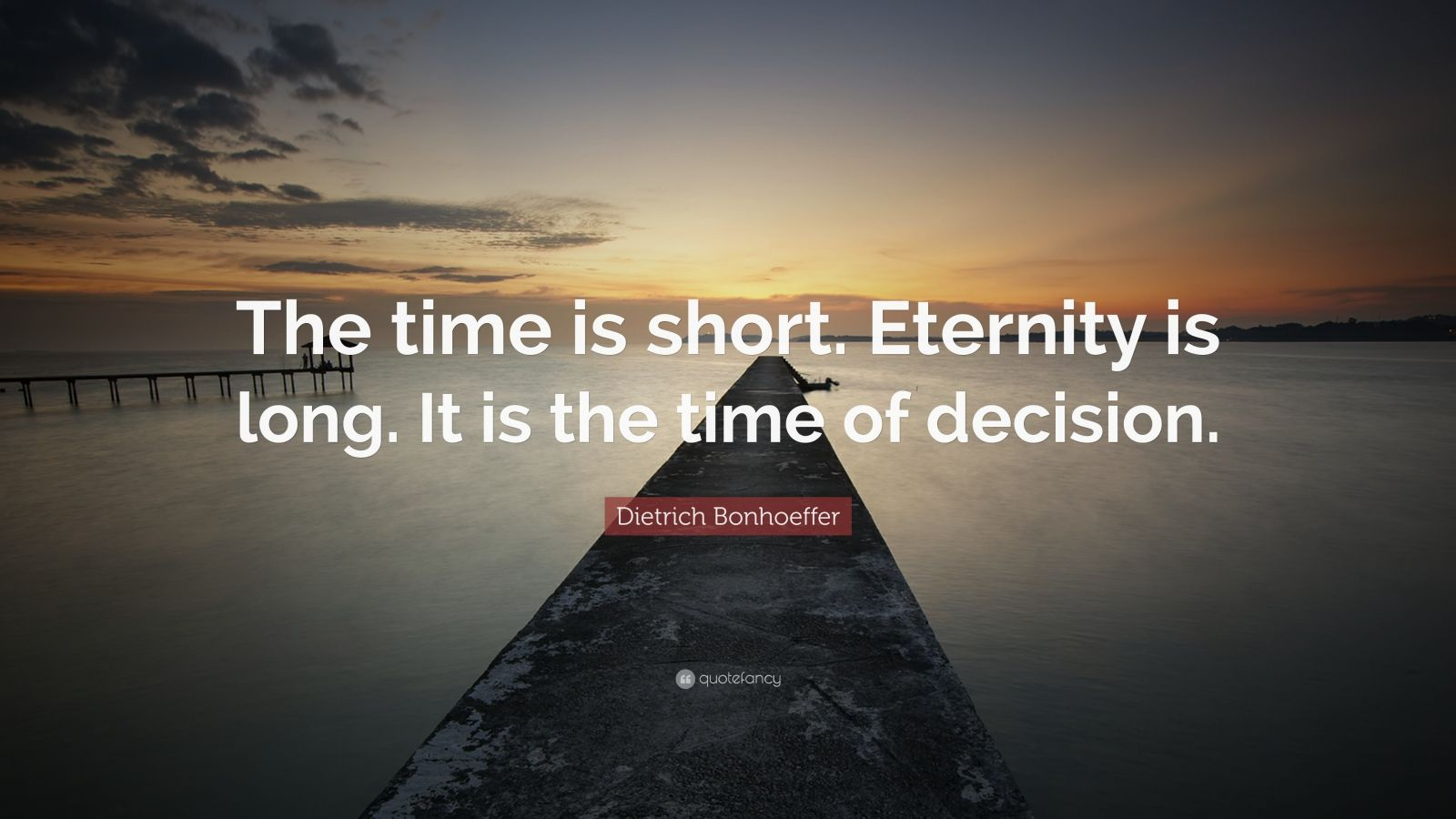 "Dietrich Bonhoeffer Quote: ""The time is short. Eternity is long. It is the time of decision."""