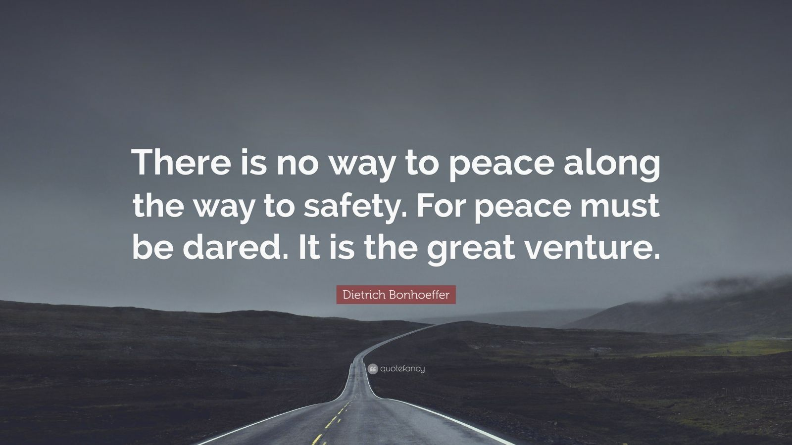 """Dietrich Bonhoeffer Quote: """"There is no way to peace along the way to safety. For peace must be dared. It is the great venture."""""""