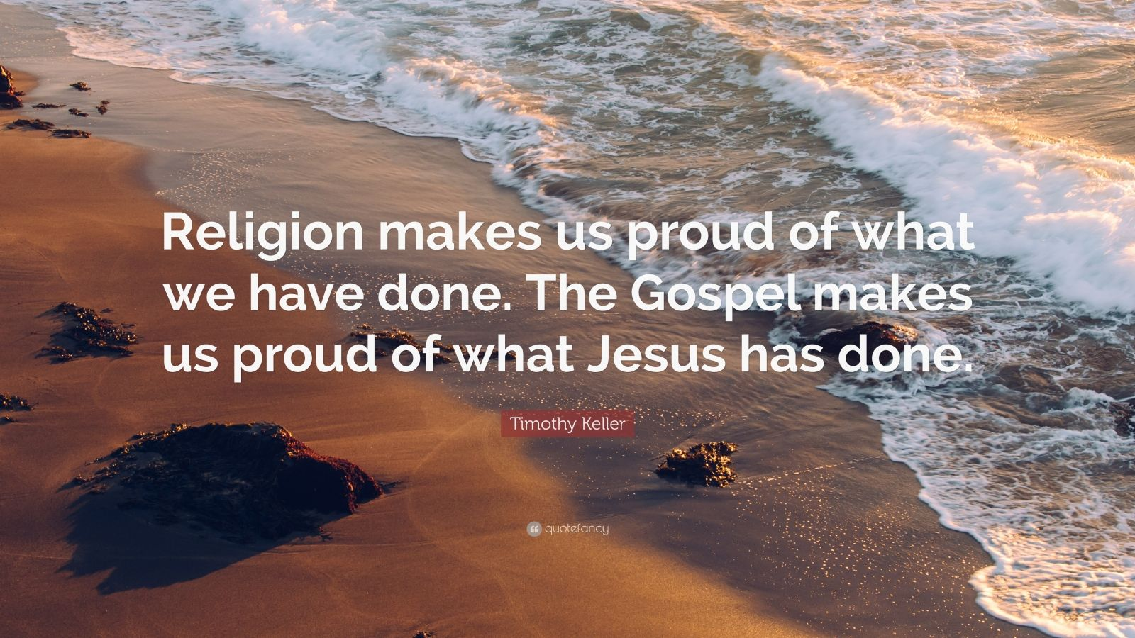 """Timothy Keller Quote: """"Religion makes us proud of what we have done. The Gospel makes us proud of what Jesus has done."""""""
