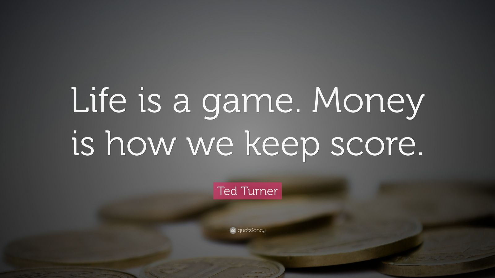 "Ted Turner Quote: ""Life is a game. Money is how we keep score."""