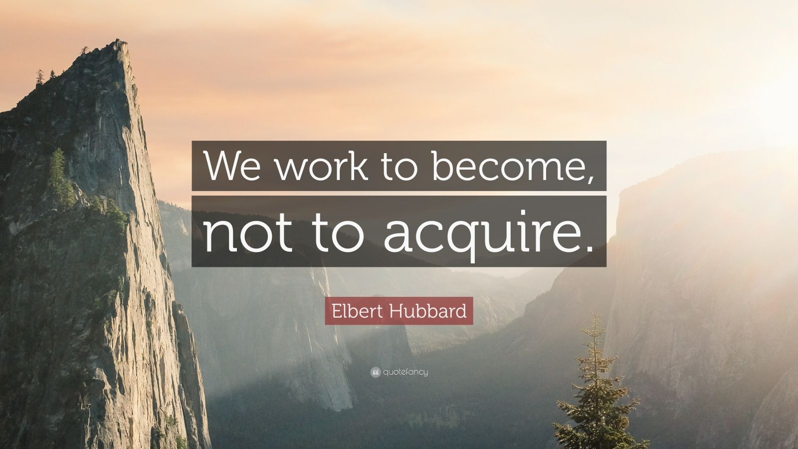 """Elbert Hubbard Quote: """"We work to become, not to acquire."""""""