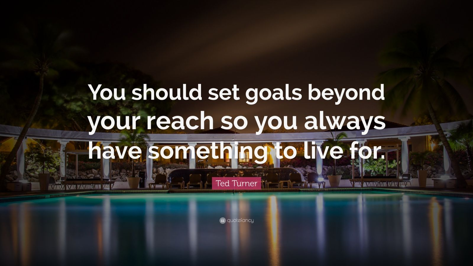 "Ted Turner Quote: ""You should set goals beyond your reach so you always have something to live for."""