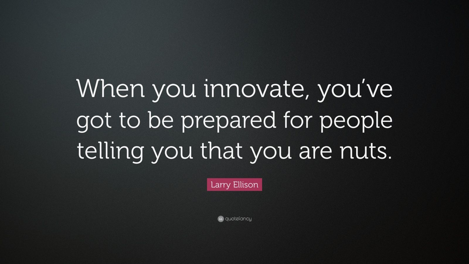 "Larry Ellison Quote: ""When you innovate, you've got to be prepared for people telling you that you are nuts."""