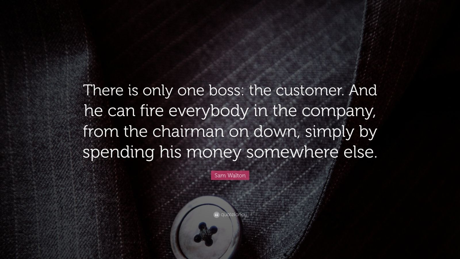 """Sam Walton Quote: """"There is only one boss: the customer. And he can fire everybody in the company, from the chairman on down, simply by spending his money somewhere else."""""""