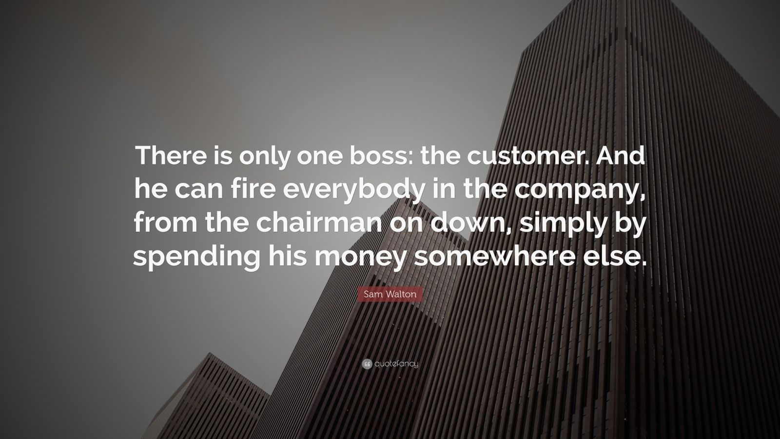 "Sam Walton Quote: ""There is only one boss: the customer. And he can fire everybody in the company, from the chairman on down, simply by spending his money somewhere else."""