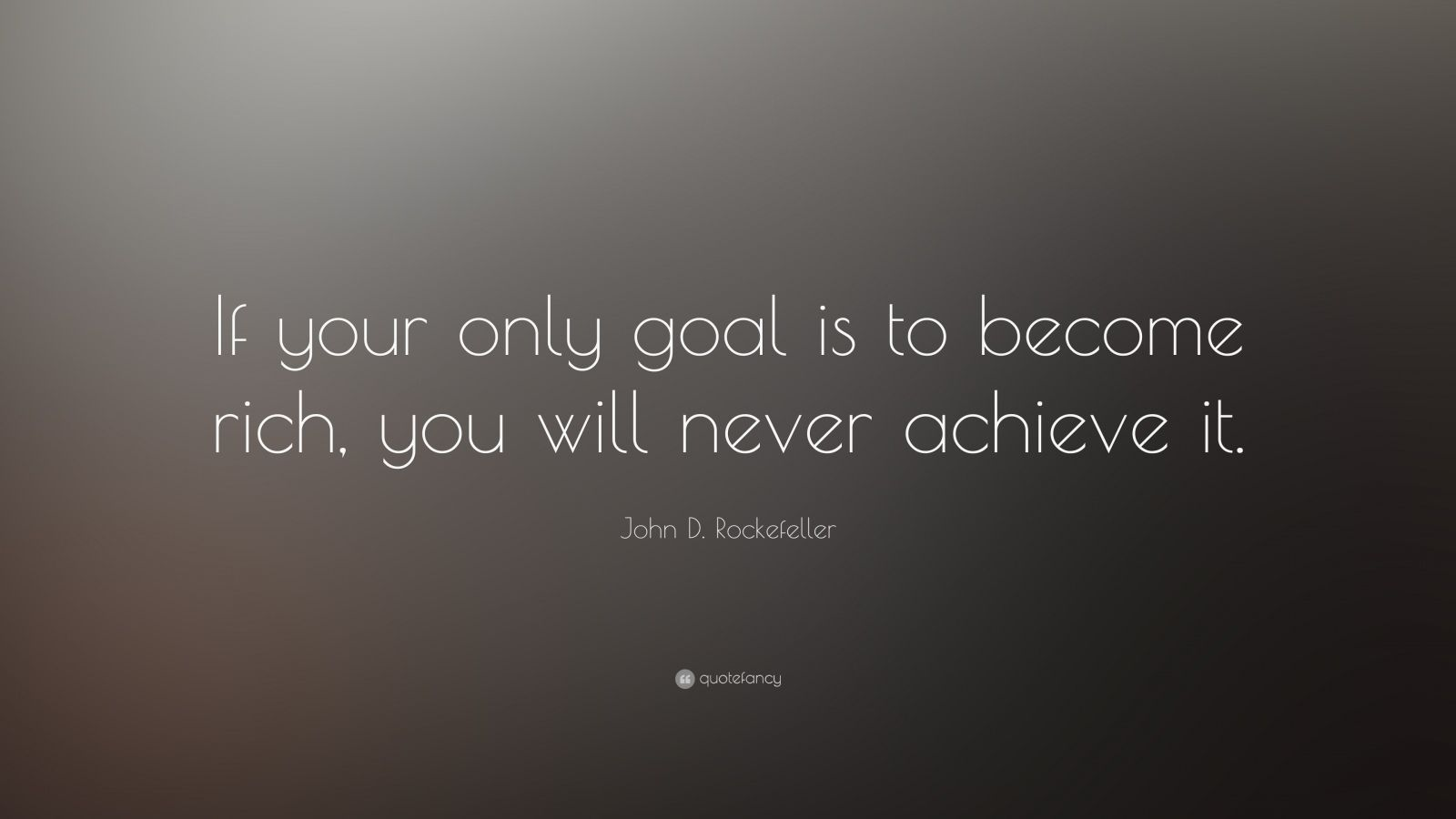 "John D. Rockefeller Quote: ""If your only goal is to become rich, you will never achieve it."""